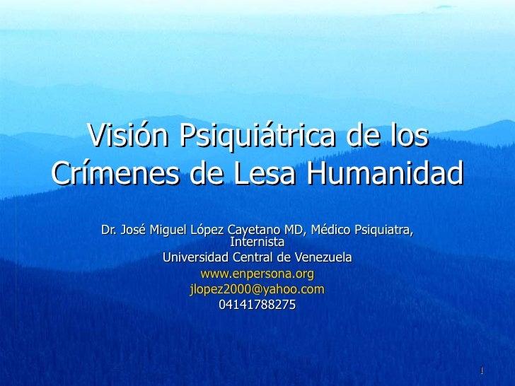 Visión Psiquiátrica de los Crímenes de Lesa Humanidad Dr. José Miguel López Cayetano MD, Médico Psiquiatra, Internista Uni...