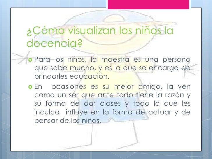 ¿Cómo visualizan los niños ladocencia? Para  los niños, la maestra es una persona  que sabe mucho, y es la que se encarga...
