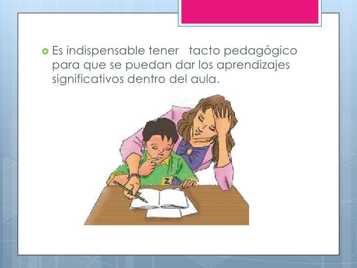  Esindispensable tener tacto pedagógico para que se puedan dar los aprendizajes significativos dentro del aula.