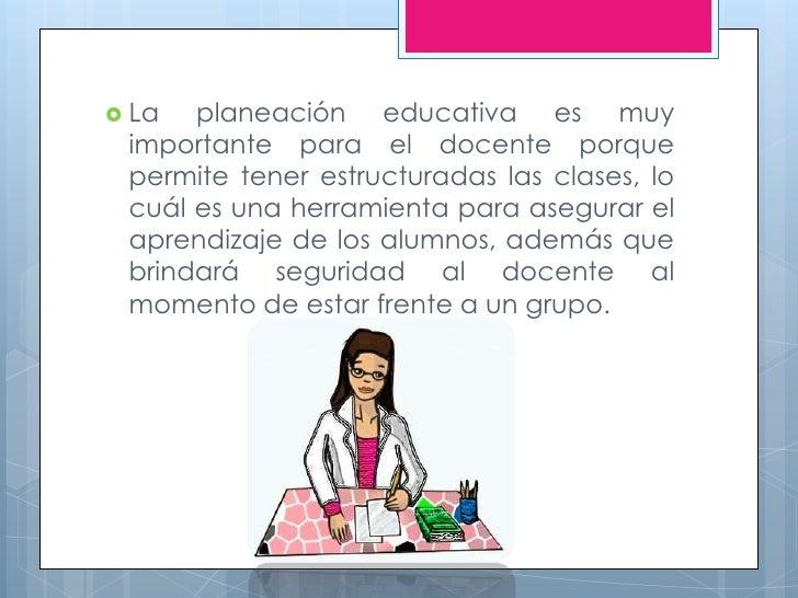  La  planeación educativa es muy importante para el docente porque permite tener estructuradas las clases, lo cuál es una...