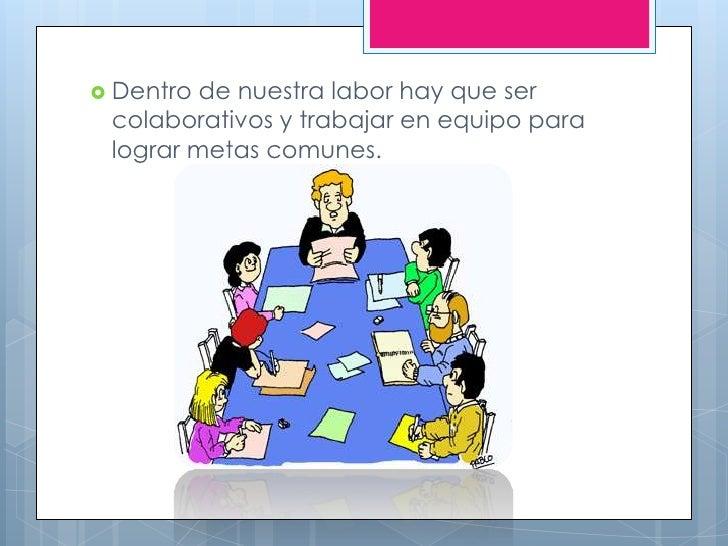  Dentro de nuestra labor hay que ser colaborativos y trabajar en equipo para lograr metas comunes.