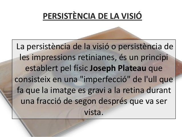 PERSISTÈNCIA DE LA VISIÓLa persistència de la visió o persistència de  les impressions retinianes, és un principi    estab...