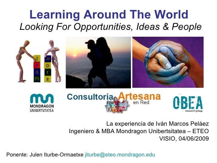 Learning Around The World  Looking For Opportunities, Ideas & People La experiencia de Iván Marcos Peláez Ingeniero & MBA ...