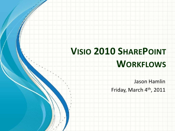 VISIO 2010 SHAREPOINT          WORKFLOWS                 Jason Hamlin        Friday, March 4th, 2011