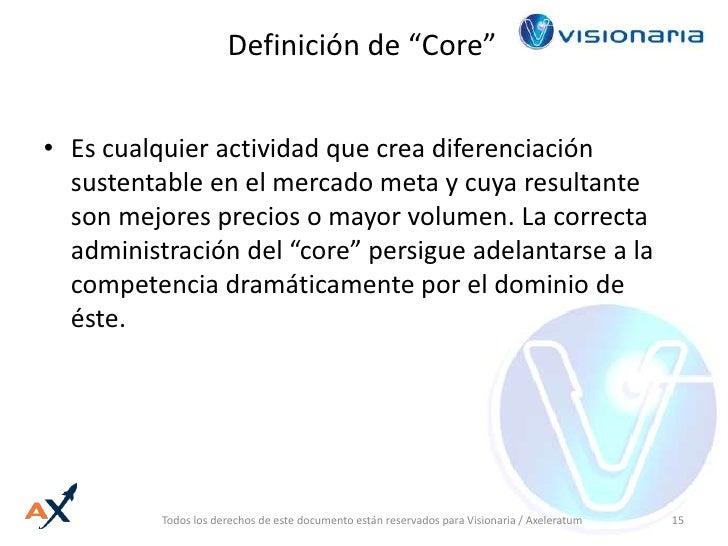 """Definición de """"Core""""<br />Es cualquier actividad que crea diferenciación sustentable en el mercado meta y cuya resultante ..."""