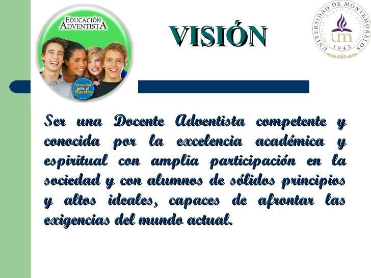 Ser una Docente Adventista competente y conocida por la excelencia académica y espiritual con amplia participación en la s...