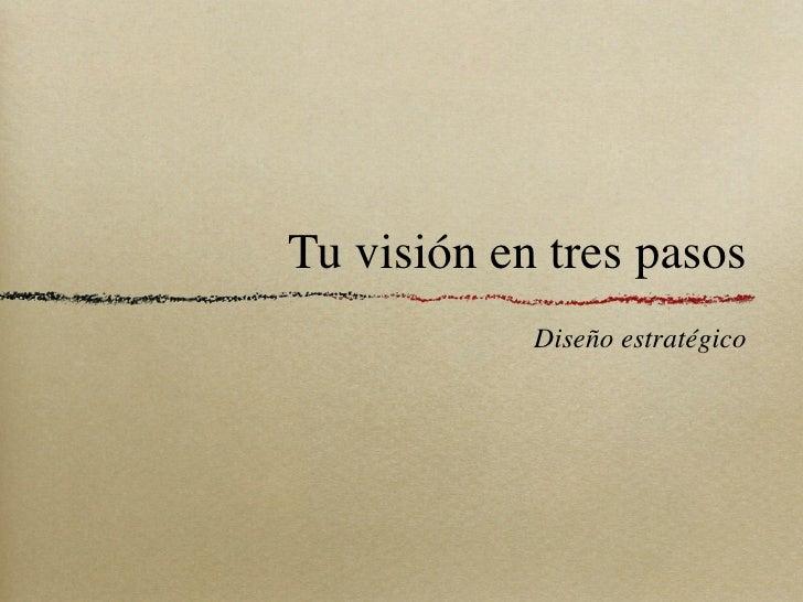 Tu visión en tres pasos            Diseño estratégico