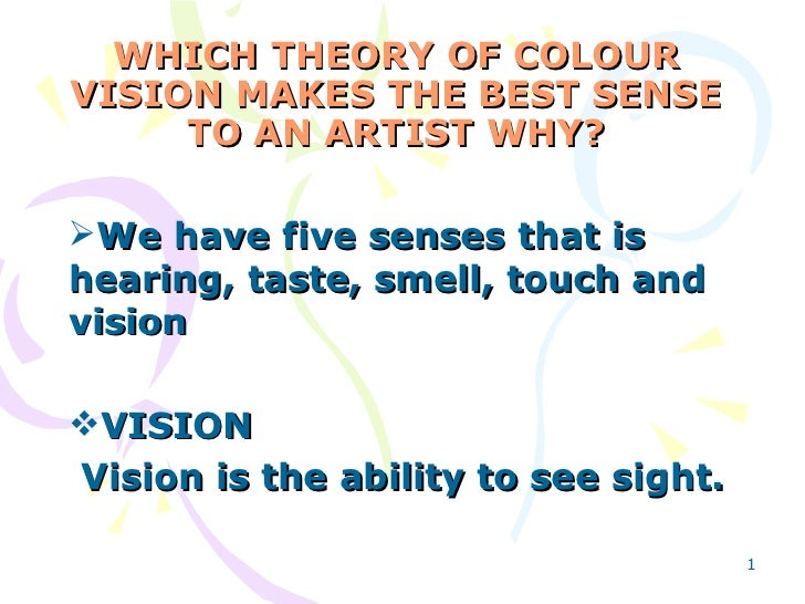 WHICH THEORY OF COLOUR VISION MAKES THE BEST SENSE TO AN ARTIST WHY? <ul><li>We have five senses that is hearing, taste, s...