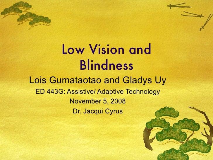 Low Vision and Blindness Lois Gumataotao and Gladys Uy ED 443G: Assistive/ Adaptive Technology November 5, 2008 Dr. Jacqui...