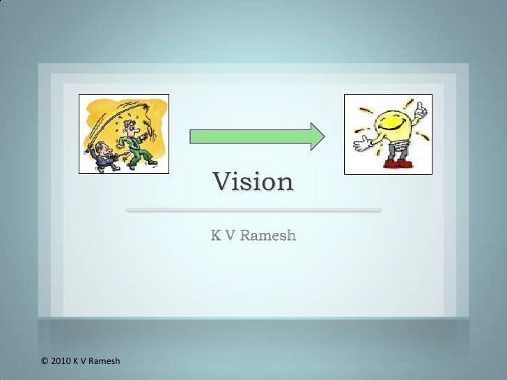 Vision<br />K V Ramesh<br />© 2010 K V Ramesh<br />