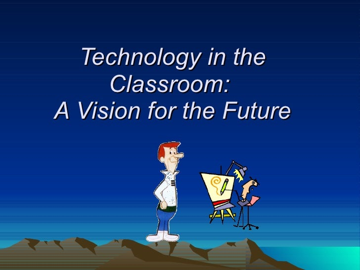 Technology in the Classroom:  A Vision for the Future