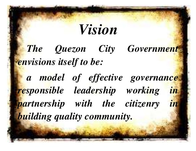 VisionThe Quezon City Governmentenvisions itself to be:a model of effective governanceresponsible leadership working inpar...