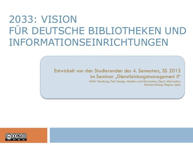 2033: VISION FÜR DEUTSCHE BIBLIOTHEKEN UND INFORMATIONSEINRICHTUNGEN Entwickelt von den Studierenden des 4. Semesters, SS ...