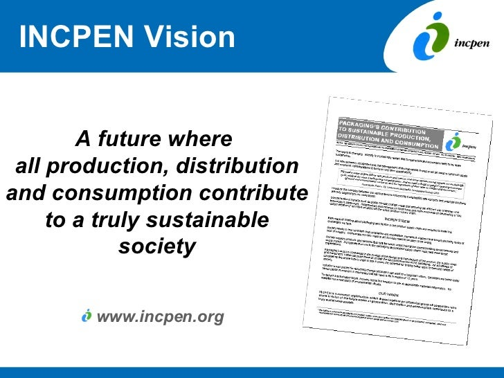 INCPEN Vision A future where  all production, distribution and consumption contribute to a truly sustainable society <ul><...