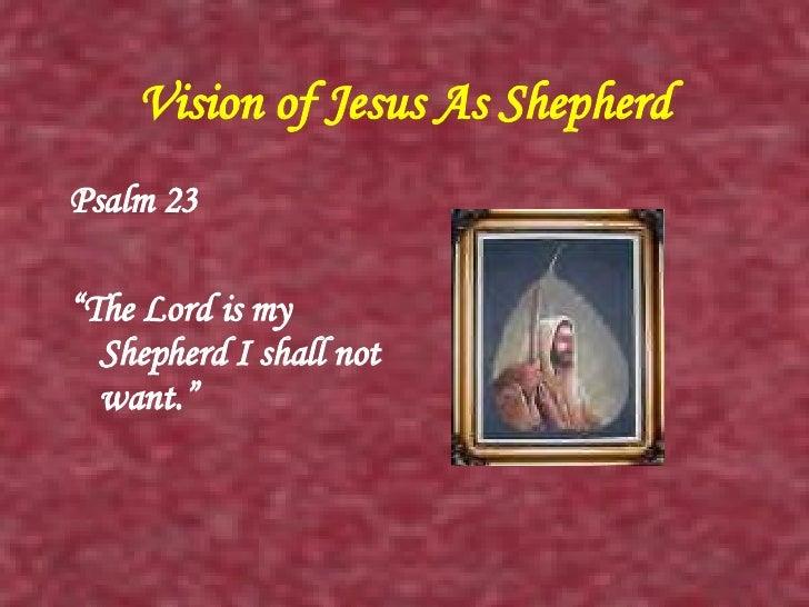 "Vision of Jesus As Shepherd <ul><li>Psalm 23 </li></ul><ul><li>"" The Lord is my Shepherd I shall not want."" </li></ul>"