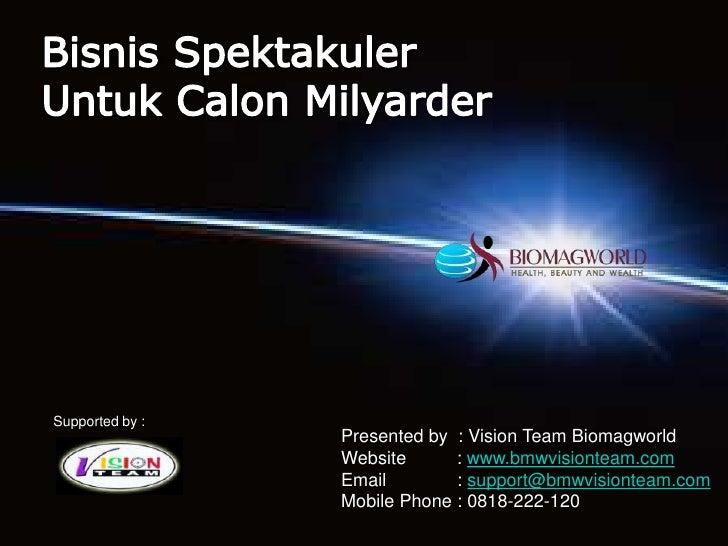 Bisnis Spektakuler<br />Untuk Calon Milyarder<br />Supported by :<br />Presented by  : Vision Team Biomagworld <br />Websi...