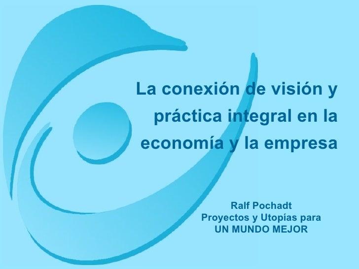 La conexión de visión y práctica integral en la economía y la empresa Ralf Pochadt Proyectos y Utopías para UN MUNDO MEJOR