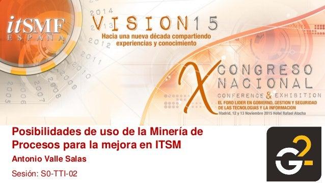 Posibilidades de uso de la Minería de Procesos para la mejora en ITSM Antonio Valle Salas Sesión: S0-TTI-02