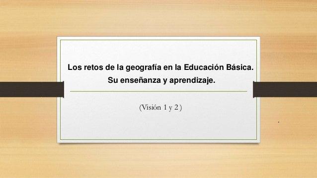 Los retos de la geografía en la Educación Básica. Su enseñanza y aprendizaje. (Visión 1 y 2 ) .