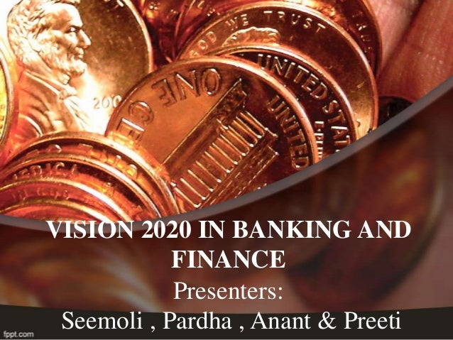 VISION 2020 IN BANKING AND            FINANCE            Presenters: Seemoli , Pardha , Anant & Preeti