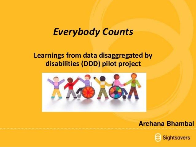 1Everybody Counts Everybody Counts Learnings from data disaggregated by disabilities (DDD) pilot project Archana Bhambal
