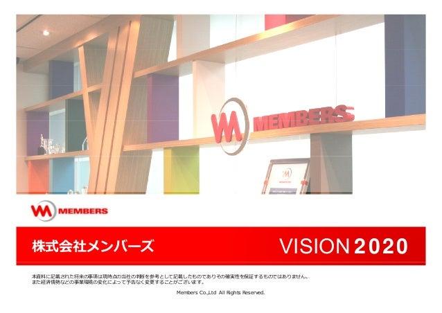 株式会社メンバーズ VISION 2020 Members Co.,Ltd All Rights Reserved. 本資料に記載された将来の事項は現時点の当社の判断を参考として記載したものでありその確実性を保証するものではありません。 また経...