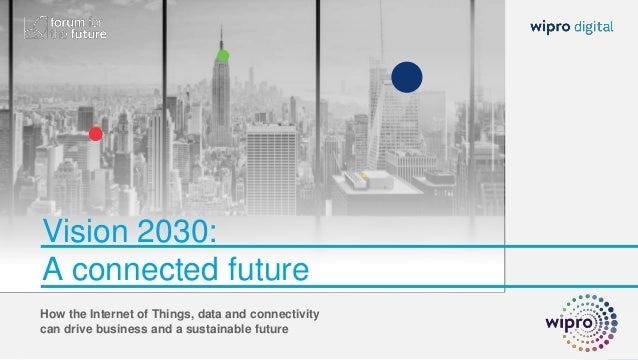 Vision 2030: A connected future How the Internet of Things, data and connectivity can drive business and a sustainable fut...