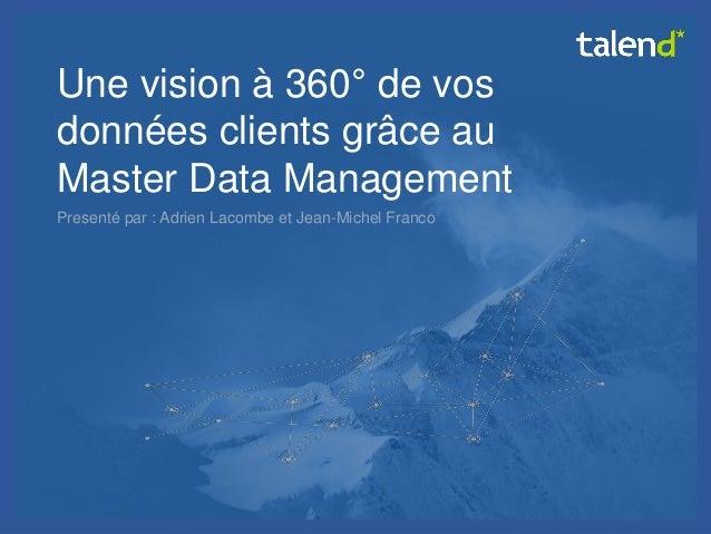 © Talend 2014  1  Une vision à 360° de vos données clients grâce au Master Data Management  Presenté par : Adrien Lacombe ...