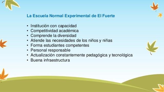 La Escuela Normal Experimental de El Fuerte • Institución con capacidad • Competitividad académica • Comprende la diversid...
