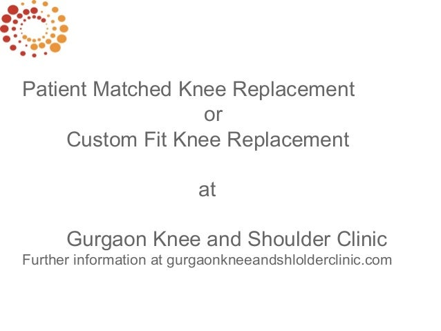 Patient Matched Knee Replacement or Custom Fit Knee Replacement at Gurgaon Knee and Shoulder Clinic Further information at...