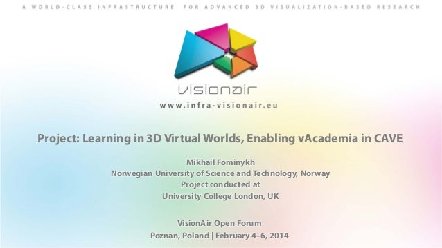 Project: Learning in 3D Virtual Worlds, Enabling vAcademia in CAVE Mikhail Fominykh Norwegian University of Science and Te...