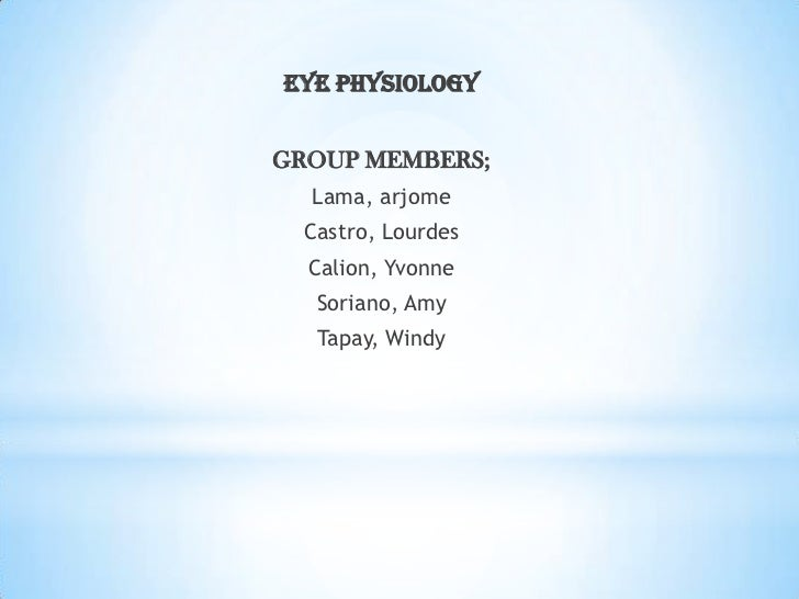 EYE PHYSIOLOGY<br />GROUP MEMBERS; <br />Lama, arjome<br />Castro, Lourdes<br />Calion, Yvonne<br />Soriano, Amy<br />Tapa...