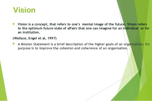 Vision  Vision is a concept, that refers to one's mental image of the future. Vision refers to the optimum future state o...