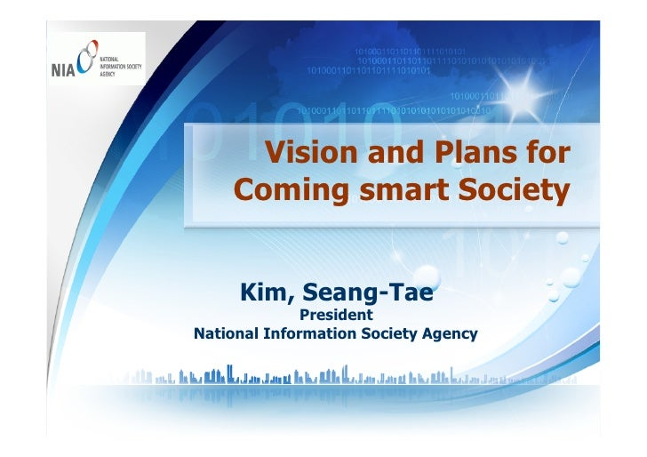 Vision and Plans for    Coming smart Society     Kim, Seang-Tae              PresidentNational Information Society Agency