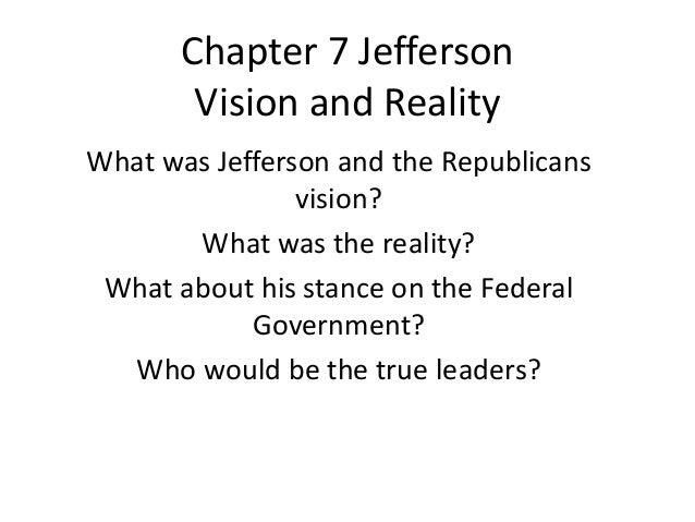 Chapter 7 Jefferson Vision and Reality What was Jefferson and the Republicans vision? What was the reality? What about his...