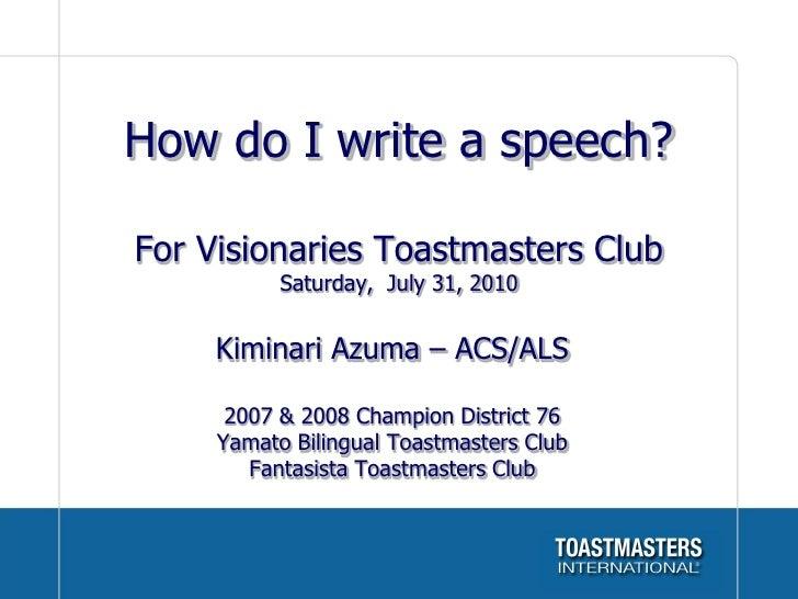How do I write a speech?  For Visionaries Toastmasters Club            Saturday, July 31, 2010        Kiminari Azuma – ACS...