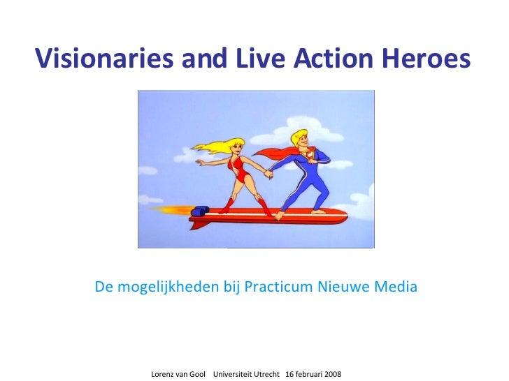 Visionaries and Live Action Heroes De mogelijkheden bij Practicum Nieuwe Media Lorenz van Gool  Universiteit Utrecht  16 f...