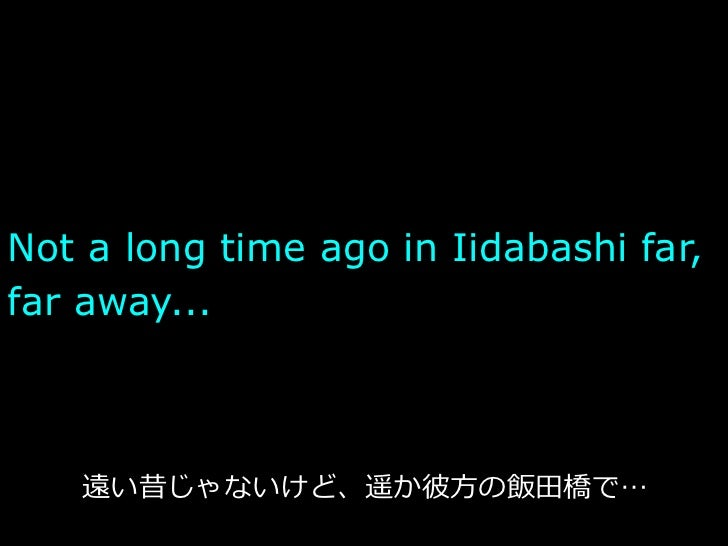 Not a long time ago in Iidabashi far,far away...                       ⽅方   ⽥田