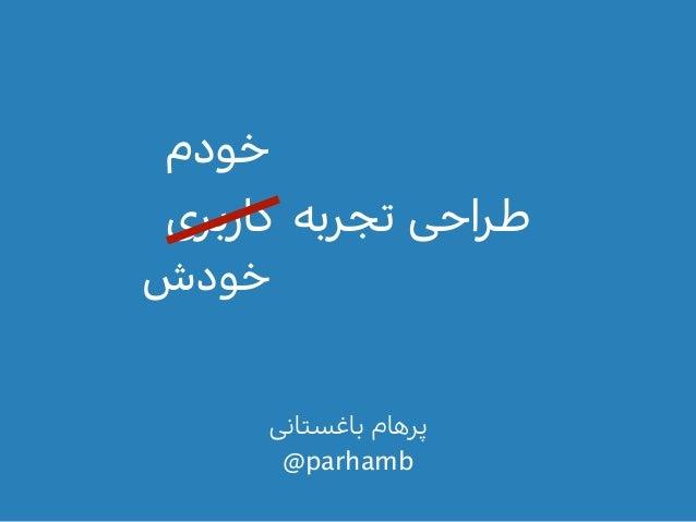 ﺑﺎﻏﺴﺘﺎﻧﯽ ﭘﺮﻫﺎﻡ @parhamb ﮐﺎرﺑﺮﯼ ﺗﺠﺮﺑﻪ ﻃﺮاﺣﯽ ﺧﻮدﺵ ﺧﻮدﻡ