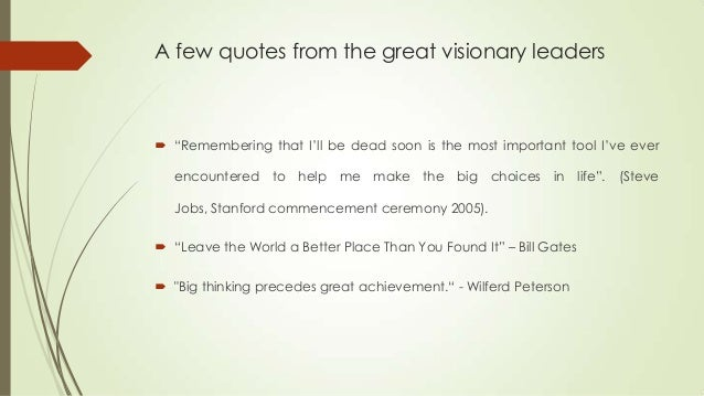 the importance of visionary leadership and Great leaders have vision there are very few natural visionary leaders in the corporate world i have been lucky to have worked with two during my 34-year career with walt disney world the good news is that this is a skill that can be learned it is probably the most powerful tool in a leader's .