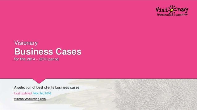 Visionary Business Cases for the 2014 – 2016 period A selection of best clients business cases Last updated: Nov 24, 2016 ...