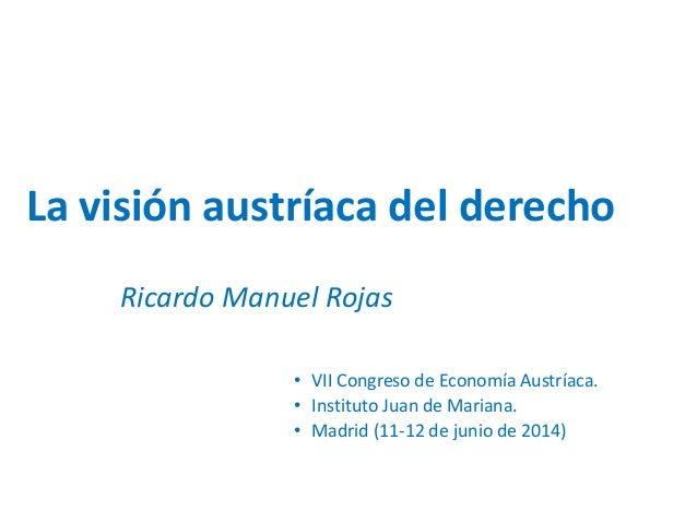 La visión austríaca del derecho Ricardo Manuel Rojas • VII Congreso de Economía Austríaca. • Instituto Juan de Mariana. • ...