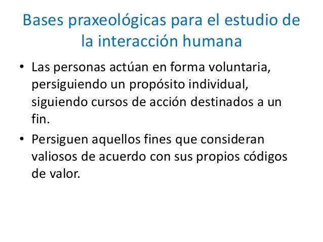 Bases praxeológicas para el estudio de la interacción humana • Las personas actúan en forma voluntaria, persiguiendo un pr...