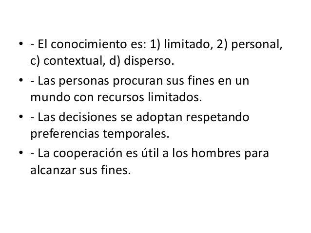 • - El conocimiento es: 1) limitado, 2) personal, c) contextual, d) disperso. • - Las personas procuran sus fines en un mu...