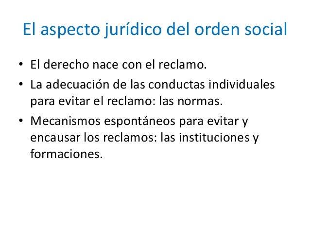 El aspecto jurídico del orden social • El derecho nace con el reclamo. • La adecuación de las conductas individuales para ...