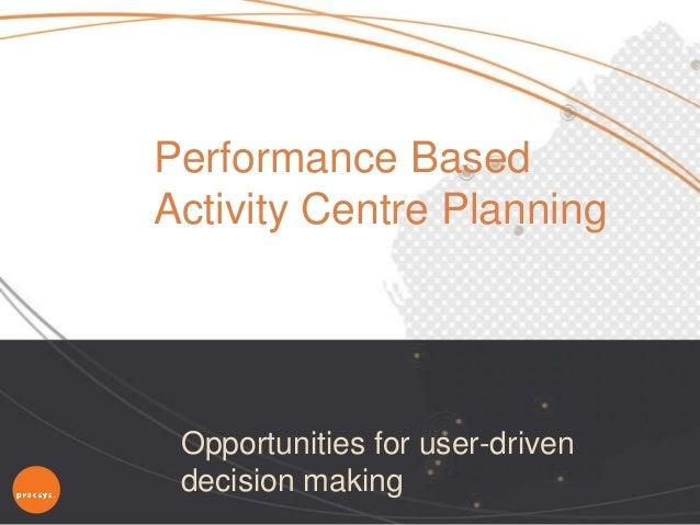 Opportunities for user-drivendecision makingPerformance BasedActivity Centre Planning