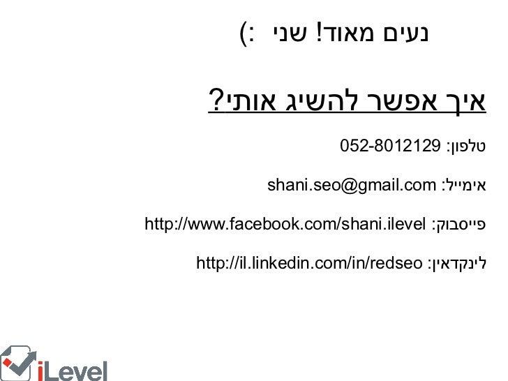 איך אפשר להשיג אותי ? טלפון : 052-8012129 אימייל : shani.seo@gmail.com פייסבוק : http://www.facebook.com/shani.ilevel לינק...