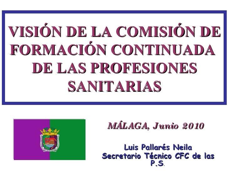 VISIÓN DE LA COMISIÓN DE FORMACIÓN CONTINUADA  DE LAS PROFESIONES SANITARIAS Luis Pallarés Neila Secretario Técnico CFC de...