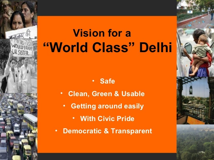 """<ul><li>Vision for a  """"World Class"""" Delhi </li></ul><ul><li>Safe </li></ul><ul><li>Clean, Green & Usable  </li></ul><ul><l..."""
