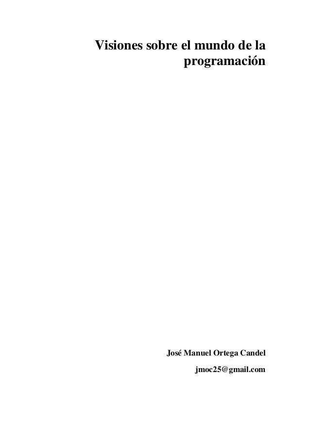 Visiones sobre el mundo de la programación José Manuel Ortega Candel jmoc25@gmail.com